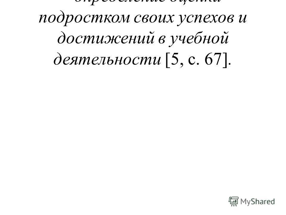 - определение оценки подростком своих успехов и достижений в учебной деятельности [5, с. 67].