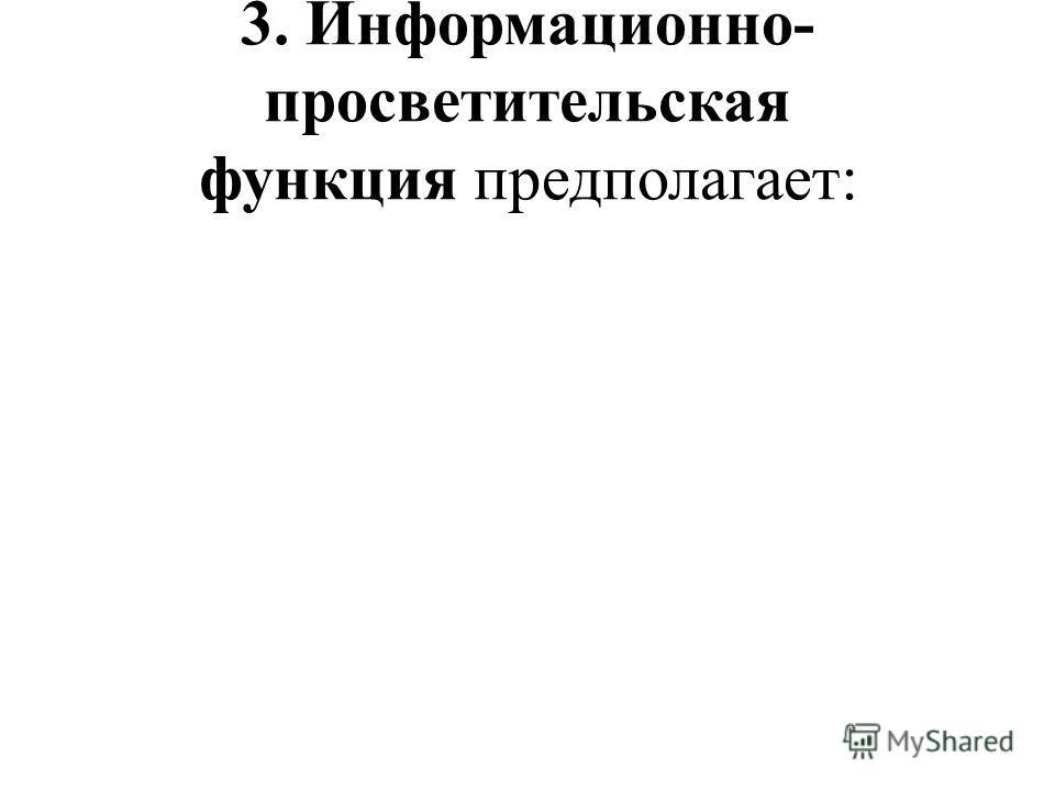 3. Информационно- просветительская функция предполагает: