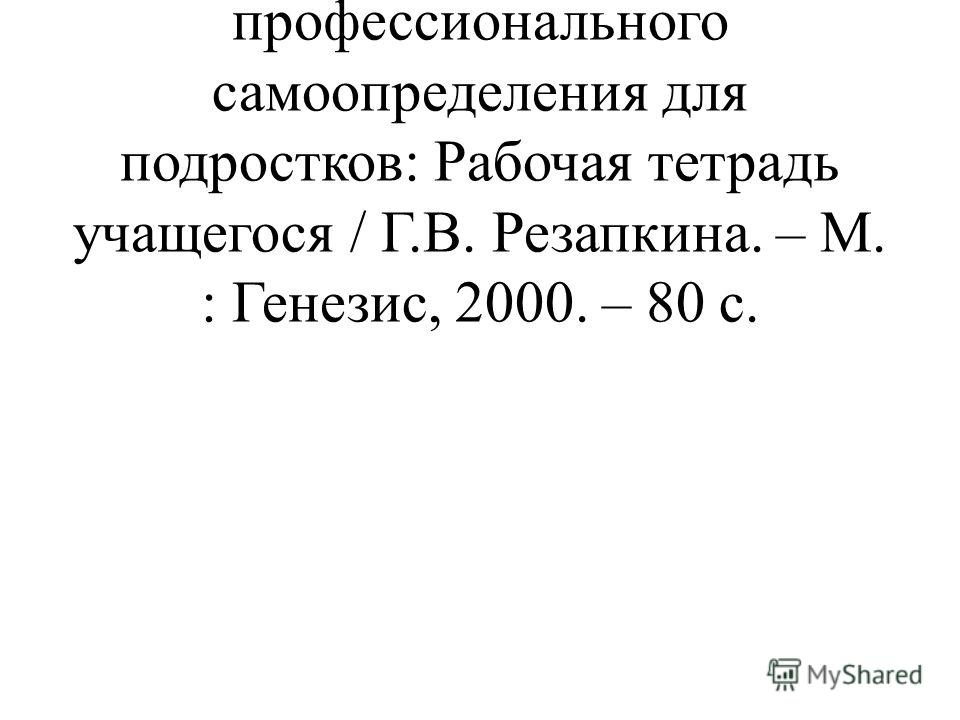 Резапкина, Г.В. Я и моя профессия: Программа профессионального самоопределения для подростков: Рабочая тетрадь учащегося / Г.В. Резапкина. – М. : Генезис, 2000. – 80 с.