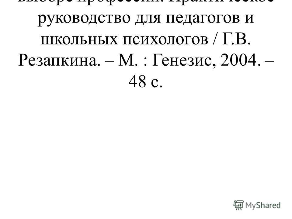 Резапкина, Г.В. Скорая помощь в выборе профессии. Практическое руководство для педагогов и школьных психологов / Г.В. Резапкина. – М. : Генезис, 2004. – 48 с.