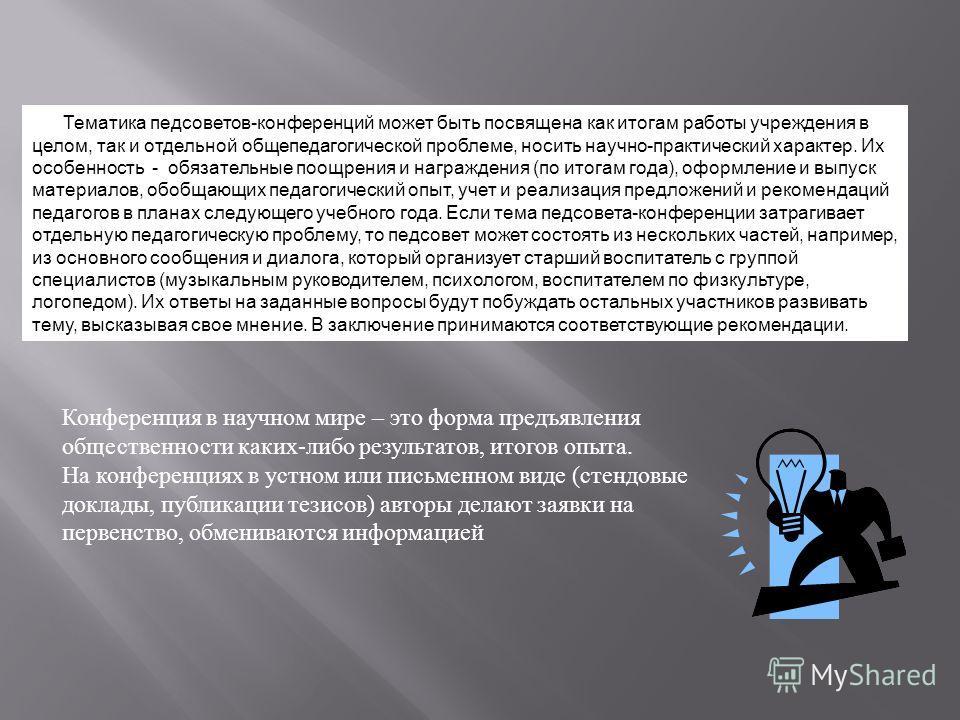 Тематика педсоветов-конференций может быть посвящена как итогам работы учреждения в целом, так и отдельной общепедагогической проблеме, носить научно-практический характер. Их особенность - обязательные поощрения и награждения (по итогам года), оформ