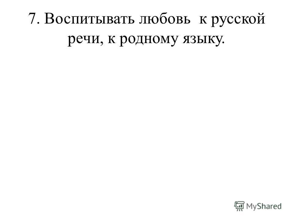 7. Воспитывать любовь к русской речи, к родному языку.