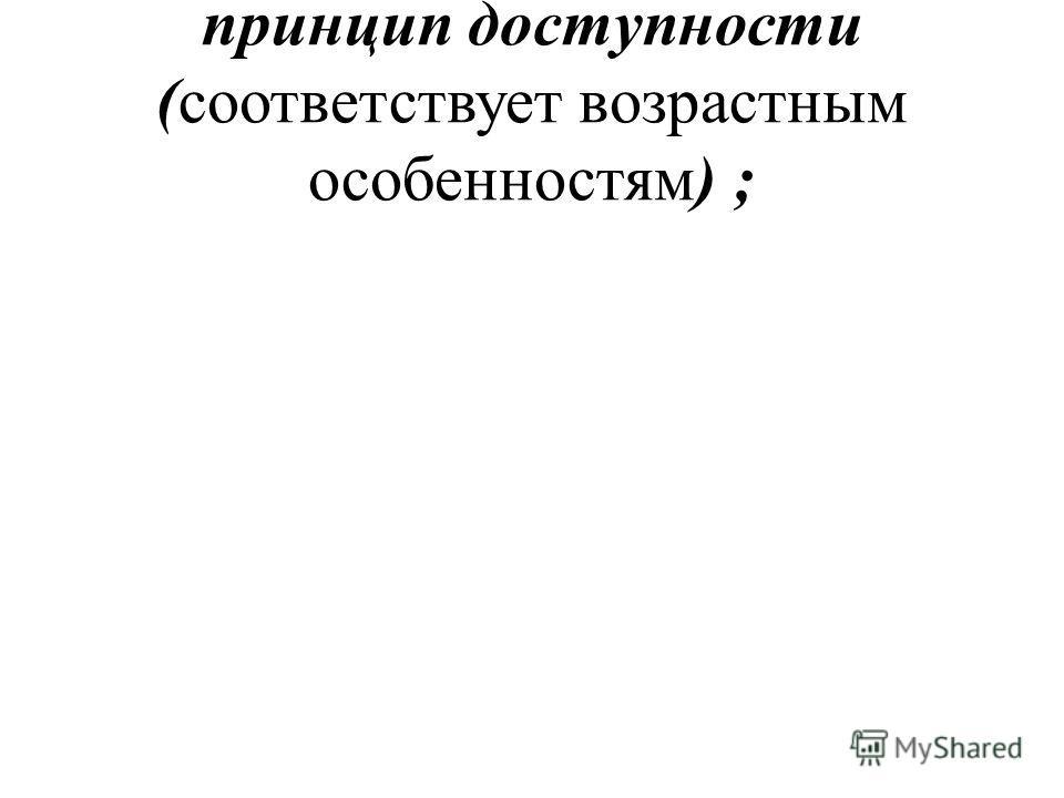 принцип доступности (соответствует возрастным особенностям) ;