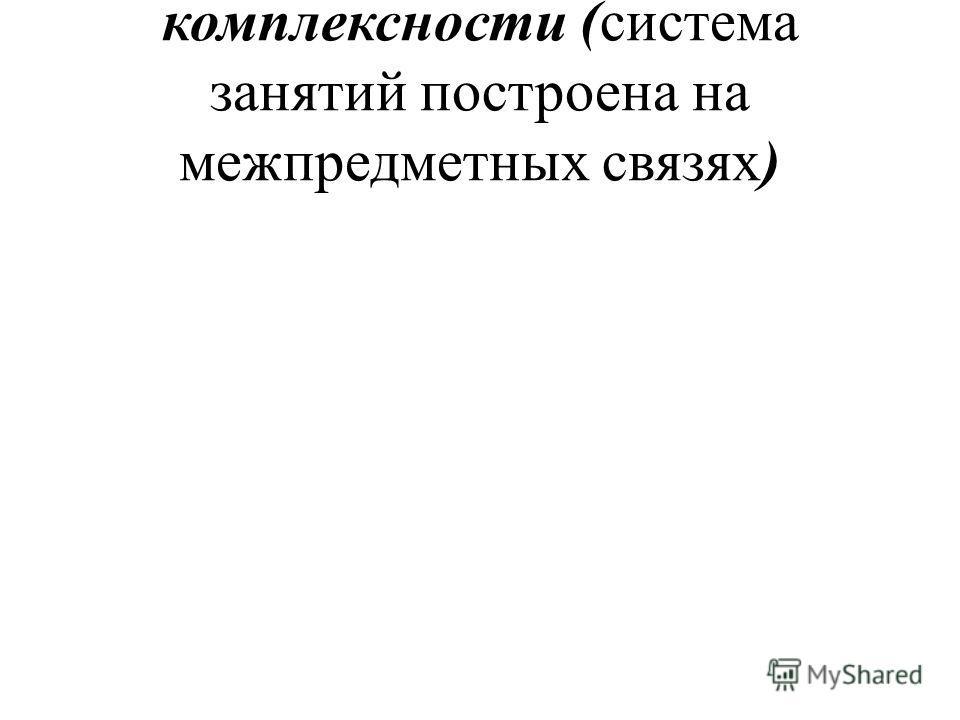 комплексности (система занятий построена на межпредметных связях)