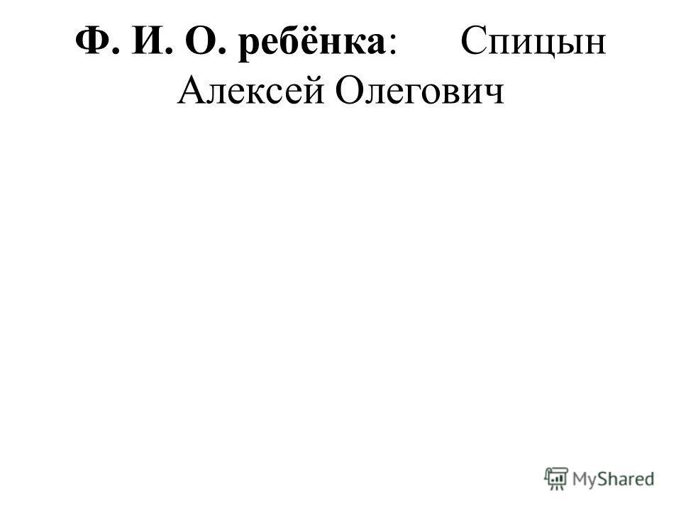Ф. И. О. ребёнка: Спицын Алексей Олегович