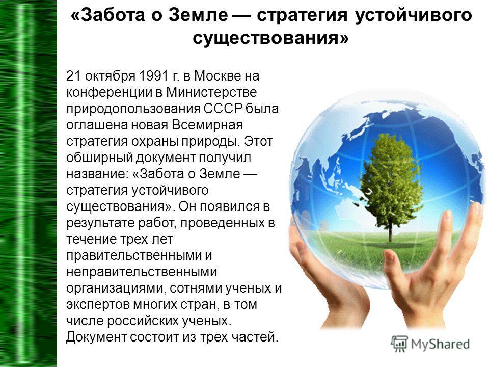 «Забота о Земле стратегия устойчивого существования» 21 октября 1991 г. в Москве на конференции в Министерстве природопользования СССР была оглашена новая Всемирная стратегия охраны природы. Этот обширный документ получил название: «Забота о Земле ст