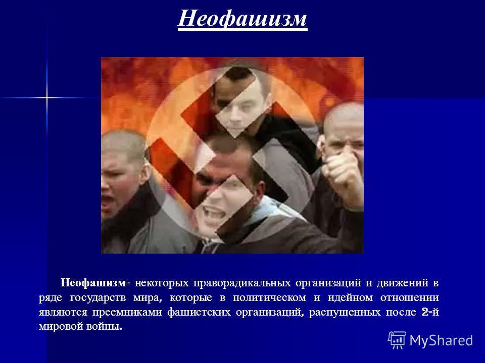 Неофашизм Неофашизм - некоторых праворадикальных организаций и движений в ряде государств мира, которые в политическом и идейном отношении являются преемниками фашистских организаций, распущенных после 2- й мировой войны.