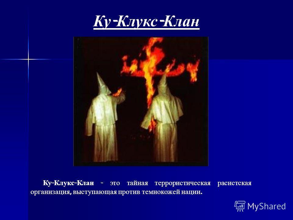 Ку - Клукс - Клан Ку - Клукс - Клан - это тайная террористическая расистская организация, выступающая против темнокожей нации.
