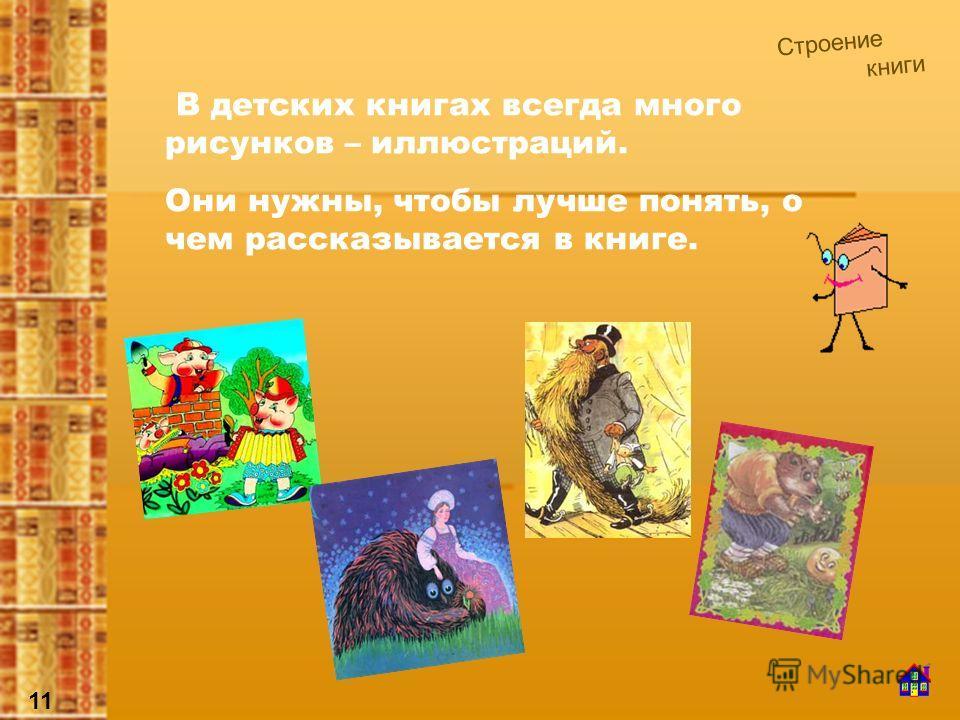 В детских книгах всегда много рисунков – иллюстраций. Они нужны, чтобы лучше понять, о чем рассказывается в книге. Строение книги 11