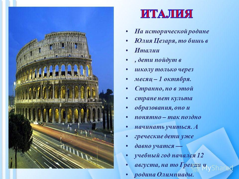 На исторической родине Юлия Цезаря, то бишь в Италии, дети пойдут в школу только через месяц – 1 октября. Странно, но в этой стране нет культа образования, оно и понятно – так поздно начинать учиться. А греческие дети уже давно учатся учебный год нач