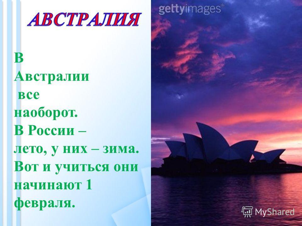 В Австралии все наоборот. В России – лето, у них – зима. Вот и учиться они начинают 1 февраля.