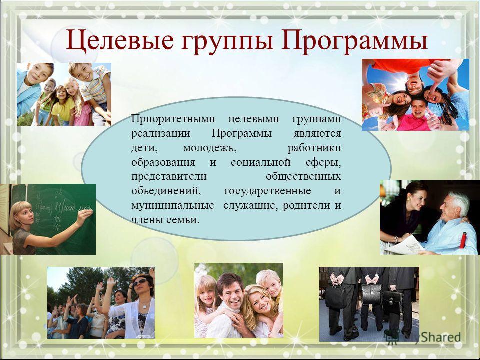 Целевые группы Программы Приоритетными целевыми группами реализации Программы являются дети, молодежь, работники образования и социальной сферы, представители общественных объединений, государственные и муниципальные служащие, родители и члены семьи.