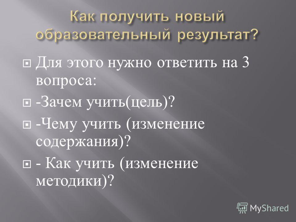 Для этого нужно ответить на 3 вопроса : - Зачем учить ( цель )? - Чему учить ( изменение содержания )? - Как учить ( изменение методики )?