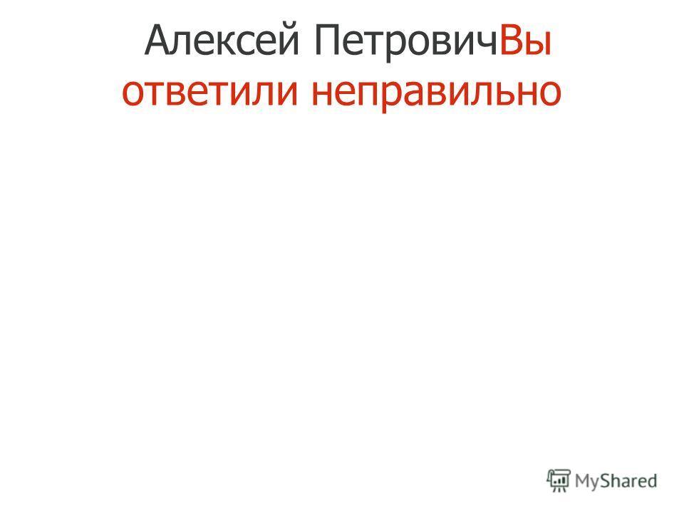 Алексей ПетровичВы ответили неправильно