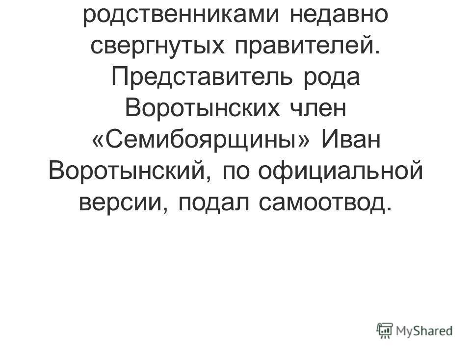 В то же время Мстиславские и Куракины сотрудничали с поляками во время Смуты, Годуновы и Шуйские были родственниками недавно свергнутых правителей. Представитель рода Воротынских член «Семибоярщины» Иван Воротынский, по официальной версии, подал само
