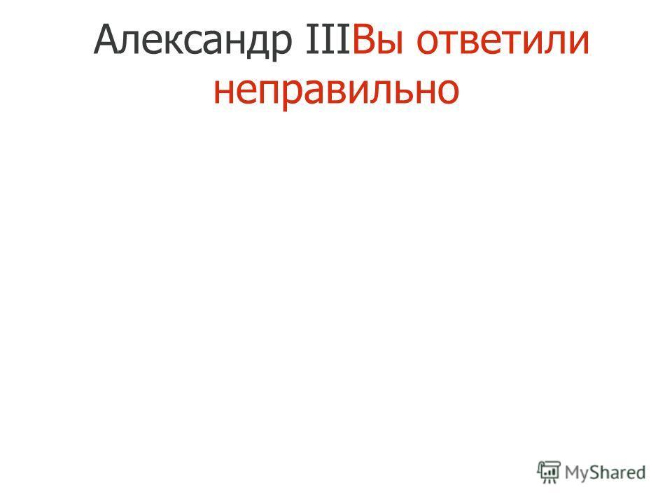 Александр IIIВы ответили неправильно