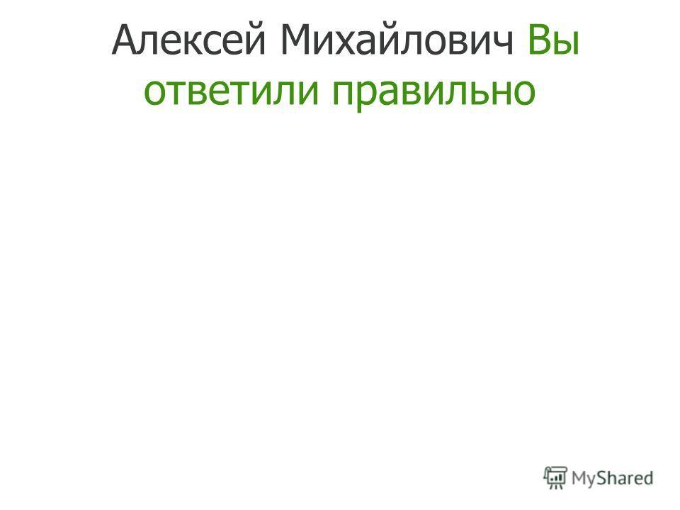 Алексей Михайлович Вы ответили правильно