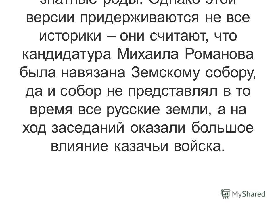 По одной из версий, кандидатура Михаила Романова считалась компромиссной, кроме того, род Романовых не так запятнал себя в Смутное время, как другие знатные роды. Однако этой версии придерживаются не все историки – они считают, что кандидатура Михаил