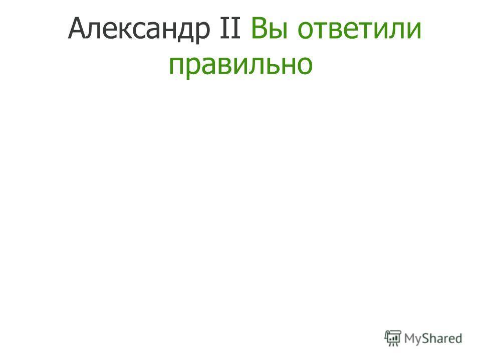Александр II Вы ответили правильно
