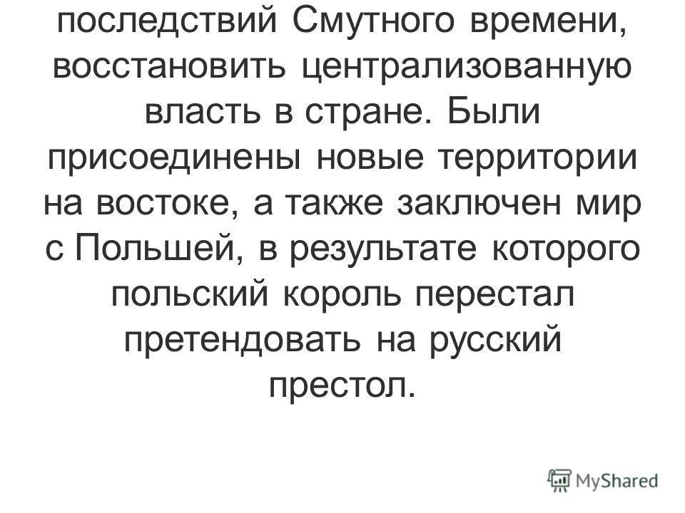 Тем не менее, Михаил Романов был избран на царство и стал Михаилом I Федоровичем. Он прожил 49 лет, за годы его правления (1613 – 1645) царю удалось добиться преодоления последствий Смутного времени, восстановить централизованную власть в стране. Был