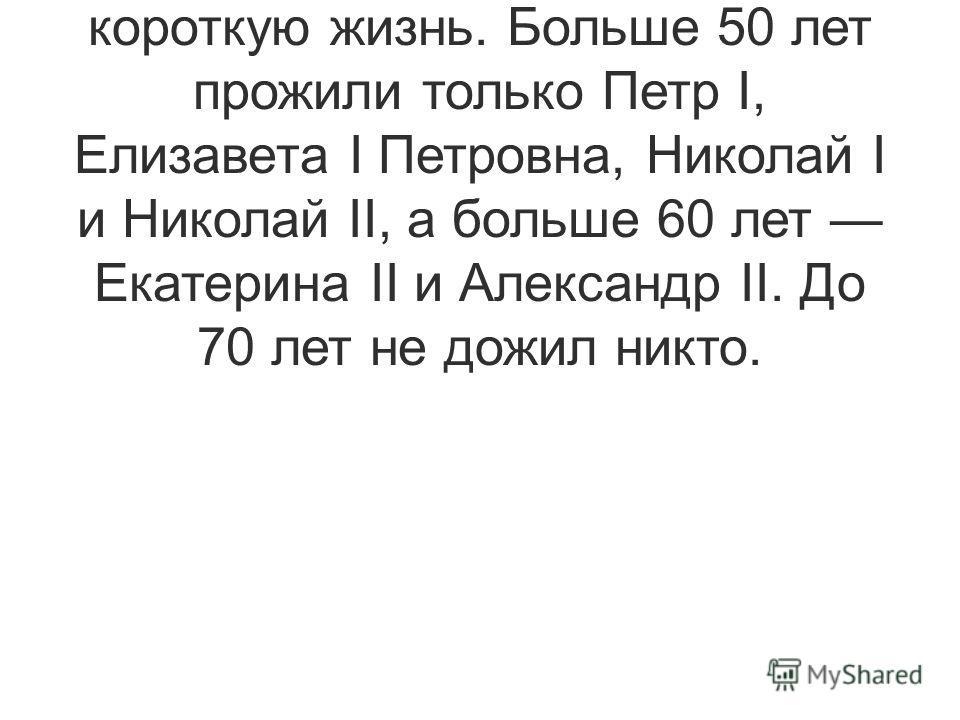 Большинство русских царей и императоров из династии Романовых прожили достаточно короткую жизнь. Больше 50 лет прожили только Петр I, Елизавета I Петровна, Николай I и Николай II, а больше 60 лет Екатерина II и Александр II. До 70 лет не дожил никто.