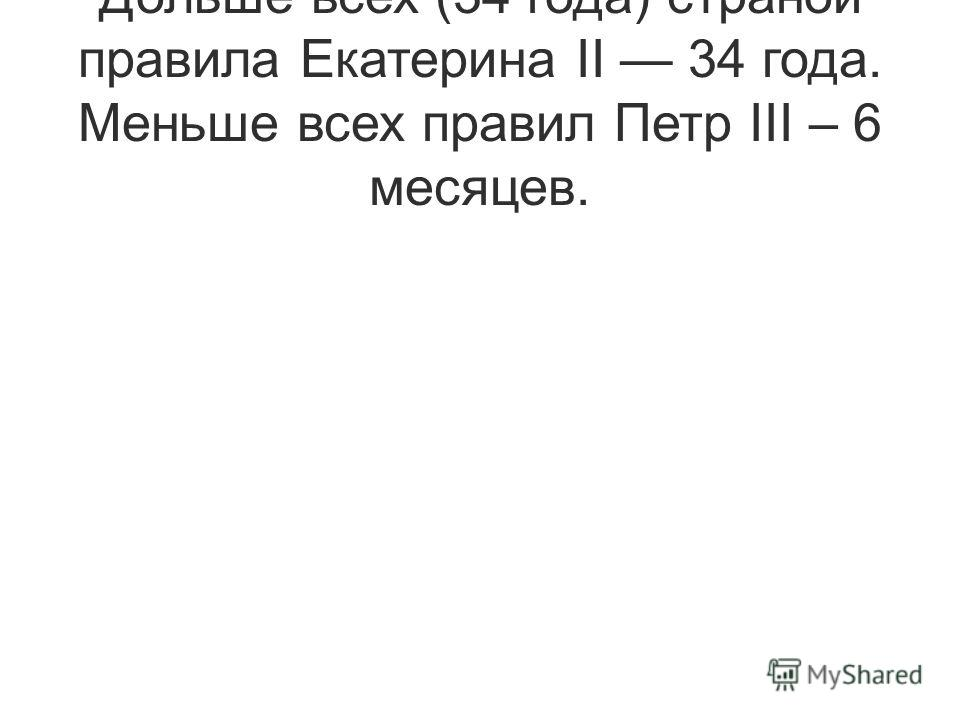 Дольше всех (34 года) страной правила Екатерина II 34 года. Меньше всех правил Петр III – 6 месяцев.