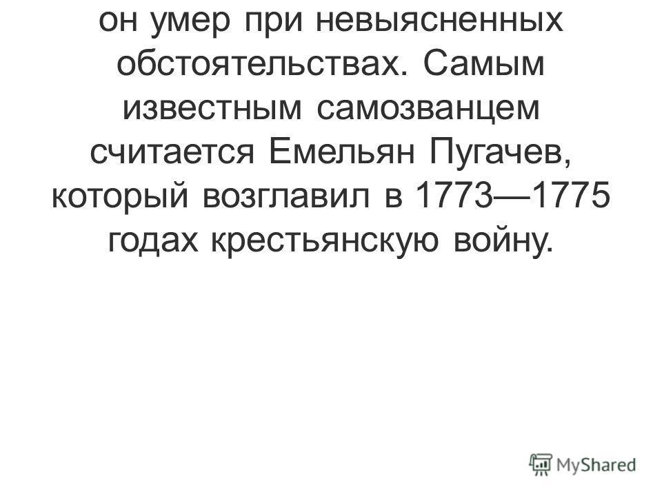 Больше всего самозванцев выдавали себя за Петра III. После того, как он был свергнут, он умер при невыясненных обстоятельствах. Самым известным самозванцем считается Емельян Пугачев, который возглавил в 17731775 годах крестьянскую войну.