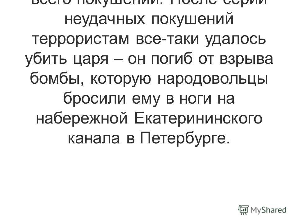 Из всех правителей больше всего либеральных реформ проводил Александр II, и в то же время на него было совершено больше всего покушений. После серии неудачных покушений террористам все-таки удалось убить царя – он погиб от взрыва бомбы, которую народ