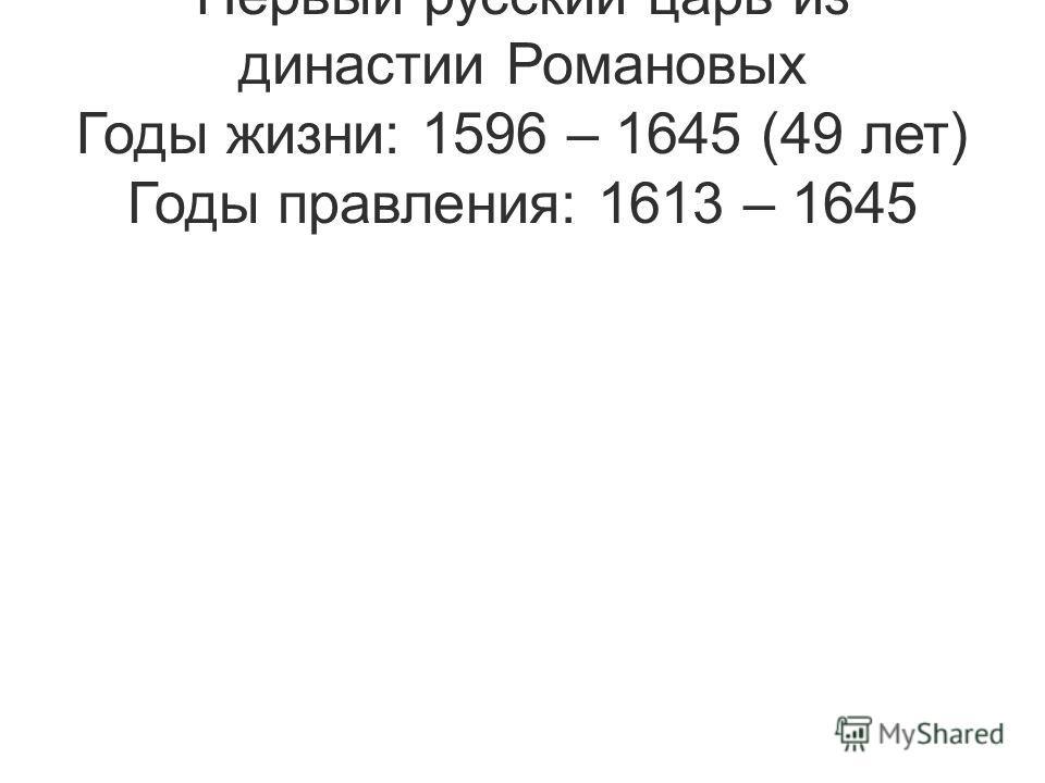 Первый русский царь из династии Романовых Годы жизни: 1596 – 1645 (49 лет) Годы правления: 1613 – 1645