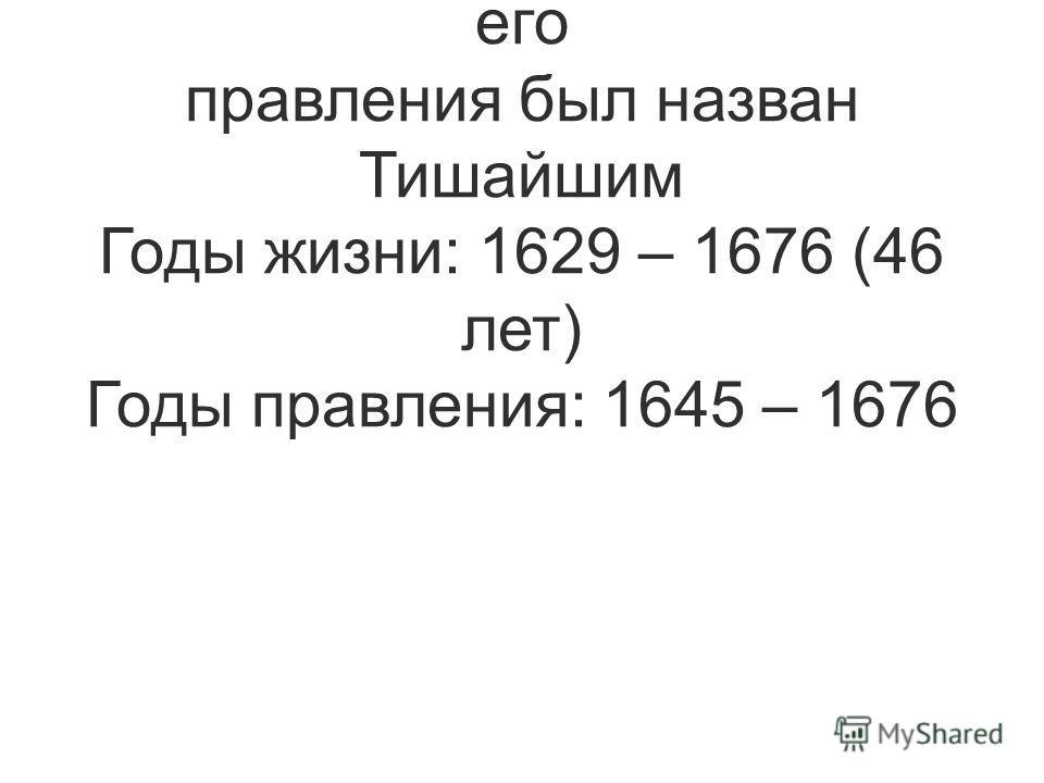 Сын Федора Михайловича. За отсутствие больших потрясений в стране в годы его правления был назван Тишайшим Годы жизни: 1629 – 1676 (46 лет) Годы правления: 1645 – 1676
