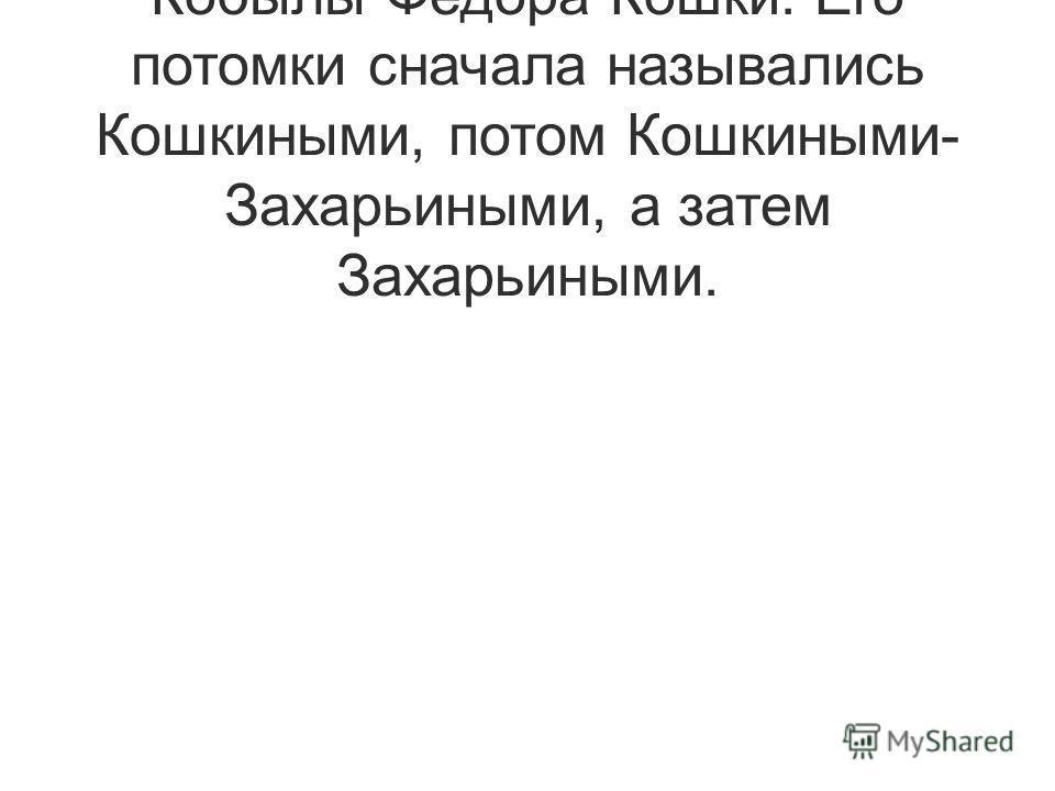 Романовы же пошли от сына Кобылы Федора Кошки. Его потомки сначала назывались Кошкиными, потом Кошкиными- Захарьиными, а затем Захарьиными.