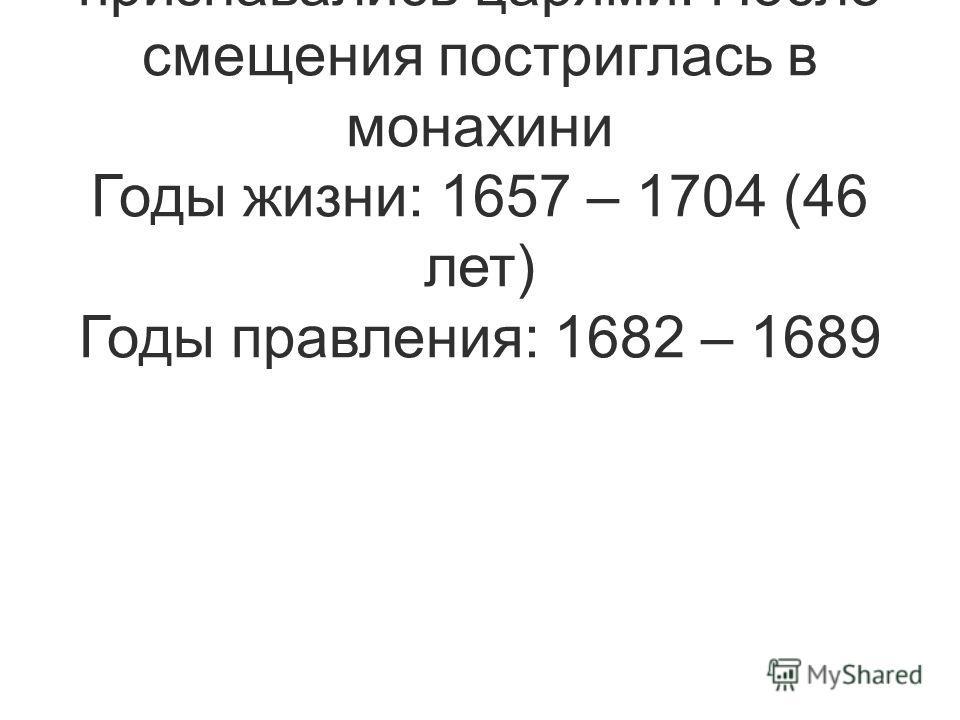 Регент над Иваном V и Петром I, которые оба признавались царями. После смещения постриглась в монахини Годы жизни: 1657 – 1704 (46 лет) Годы правления: 1682 – 1689