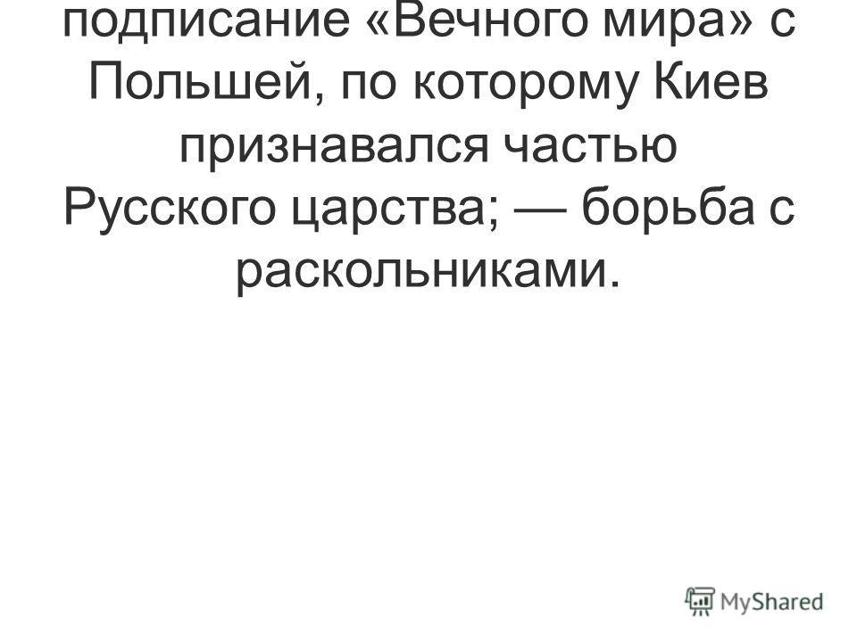 Достижения и государственные инициативы: подписание «Вечного мира» с Польшей, по которому Киев признавался частью Русского царства; борьба с раскольниками.