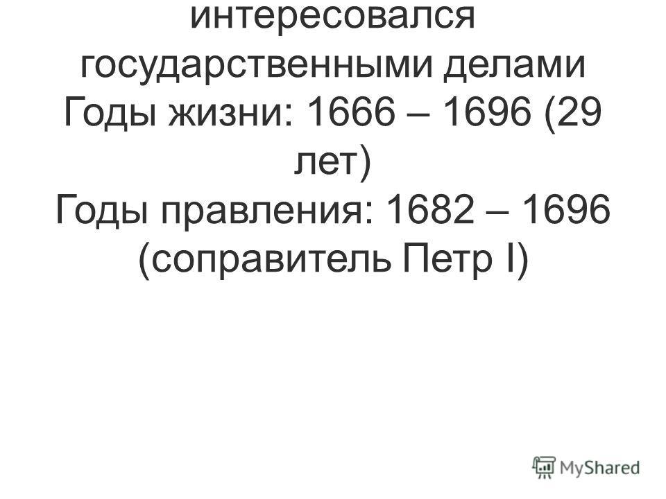 Сын Алексея Михайловича и старший брат Петра I. Имел слабое здоровье и не интересовался государственными делами Годы жизни: 1666 – 1696 (29 лет) Годы правления: 1682 – 1696 (соправитель Петр I)