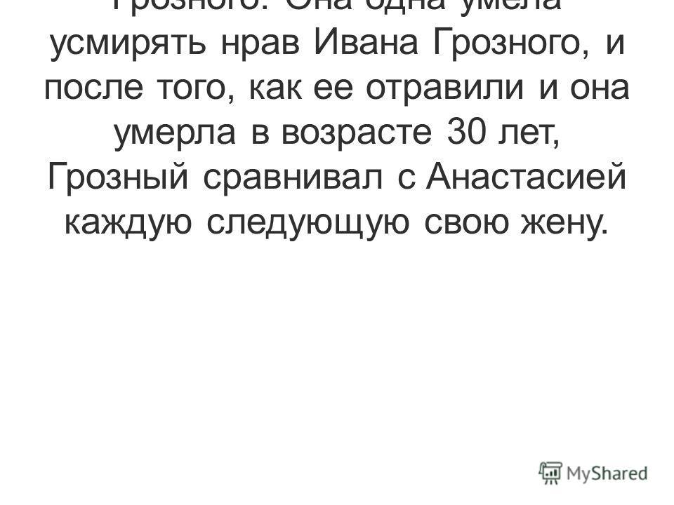 Анастасия Романовна Захарьина была первой женой Ивана IV Грозного. Она одна умела усмирять нрав Ивана Грозного, и после того, как ее отравили и она умерла в возрасте 30 лет, Грозный сравнивал с Анастасией каждую следующую свою жену.