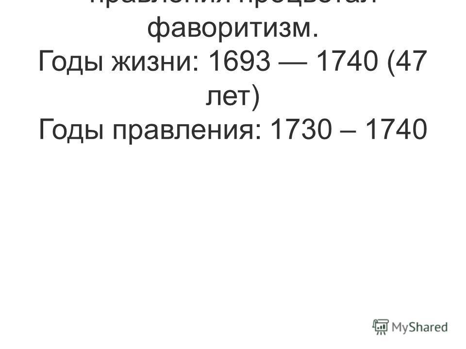 Дочь Ивана V. В годы ее правления процветал фаворитизм. Годы жизни: 1693 1740 (47 лет) Годы правления: 1730 – 1740