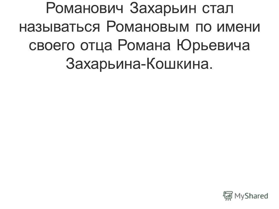 Брат Анастасии, боярин Никита Романович Захарьин стал называться Романовым по имени своего отца Романа Юрьевича Захарьина-Кошкина.