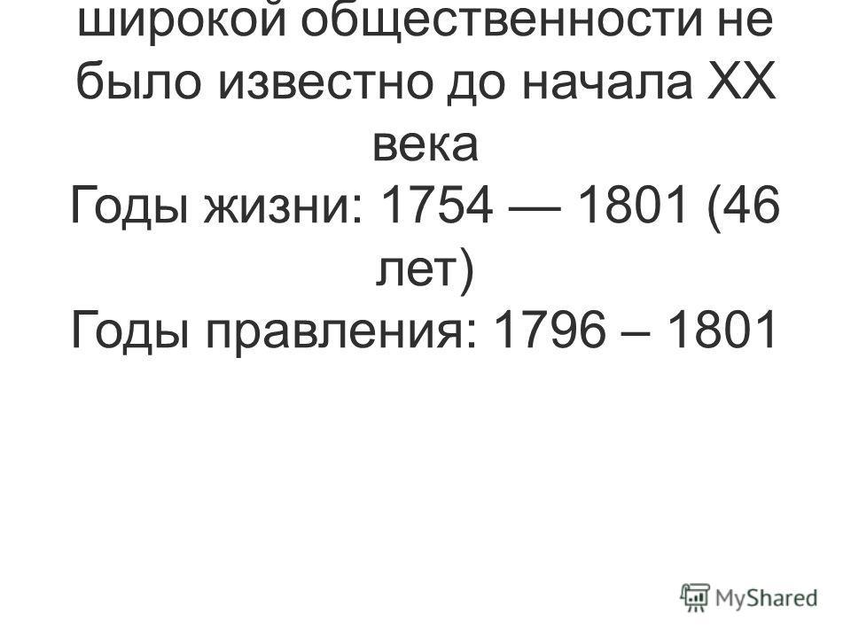 Сын Петра III и Екатерины II. Был убит офицерами в результате заговора, о чем широкой общественности не было известно до начала ХХ века Годы жизни: 1754 1801 (46 лет) Годы правления: 1796 – 1801