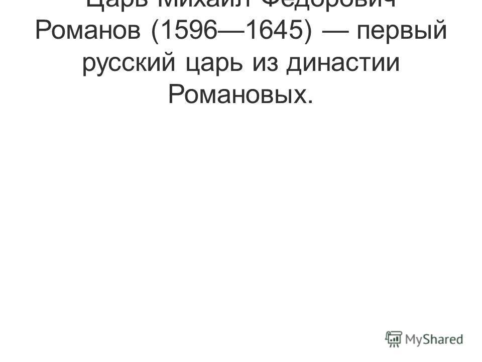 Царь Михаил Федорович Романов (15961645) первый русский царь из династии Романовых.