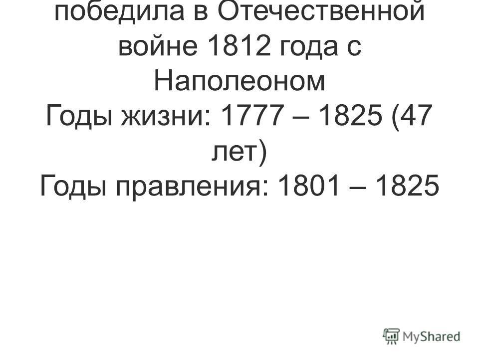 Сын Павла I и любимый внук Екатерины II. Именно в годы его правления Россия победила в Отечественной войне 1812 года с Наполеоном Годы жизни: 1777 – 1825 (47 лет) Годы правления: 1801 – 1825
