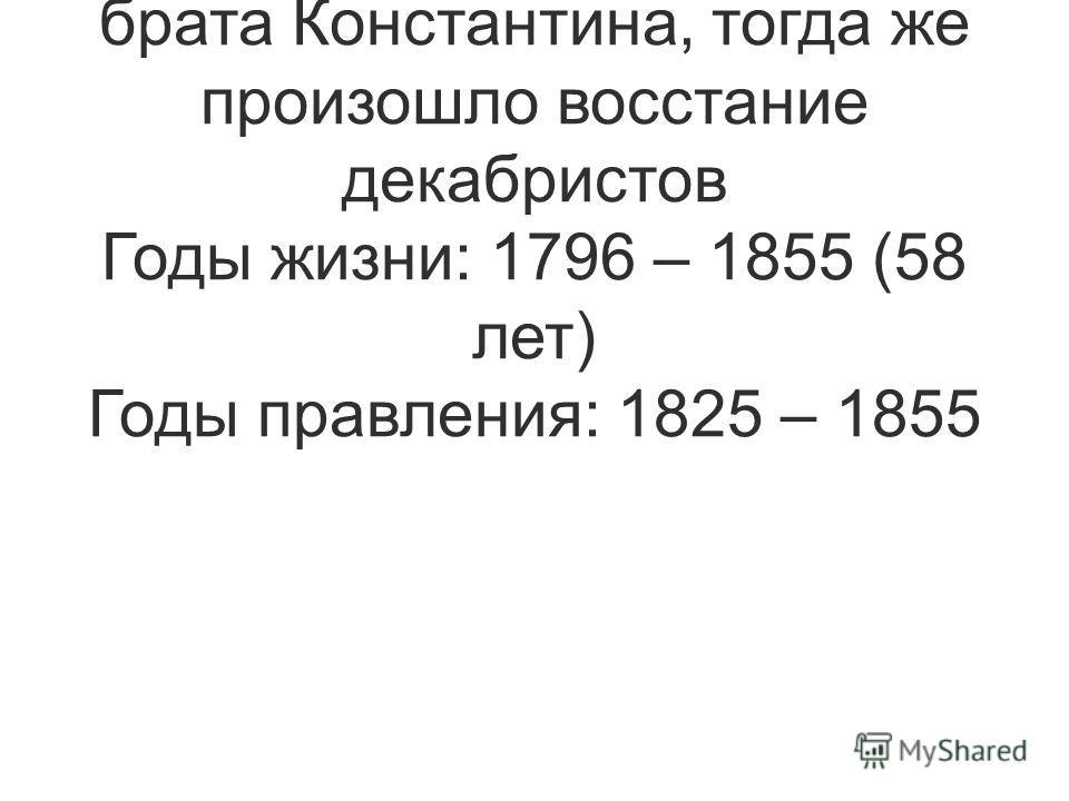 Брат Александра I. Взошел на престол после отречения второго своего старшего брата Константина, тогда же произошло восстание декабристов Годы жизни: 1796 – 1855 (58 лет) Годы правления: 1825 – 1855