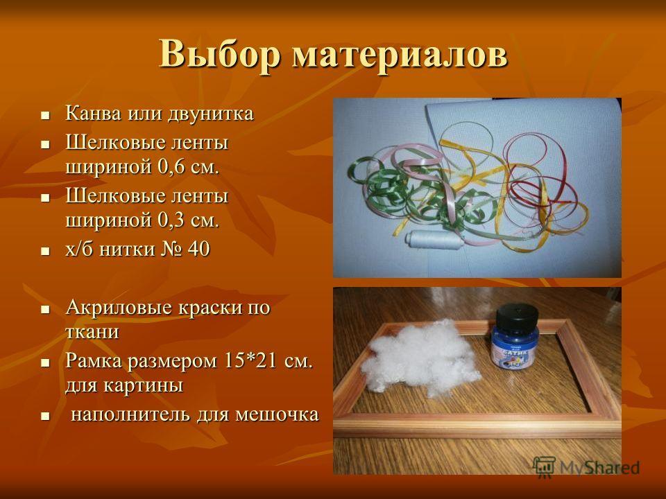 Выбор материалов Канва или двунитка Канва или двунитка Шелковые ленты шириной 0,6 см. Шелковые ленты шириной 0,6 см. Шелковые ленты шириной 0,3 см. Шелковые ленты шириной 0,3 см. х/б нитки 40 х/б нитки 40 Акриловые краски по ткани Акриловые краски по