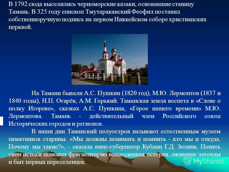 В 1792 сюда выселились черноморские казаки, основавшие станицу Тамань. В 325 году епископ Тмутараканский Феофил поставил собственноручную подпись на первом Никкейском соборе христианских церквей. На Тамани бывали А.С. Пушкин (1820 год), М.Ю. Лермонто