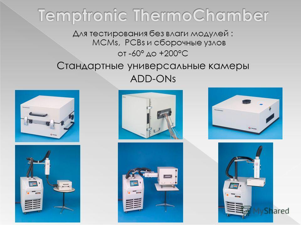 Для тестирования без влаги модулей : MCMs, PCBs и сборочные узлов от -60° до +200°C Стандартные универсальные камеры ADD-ONs