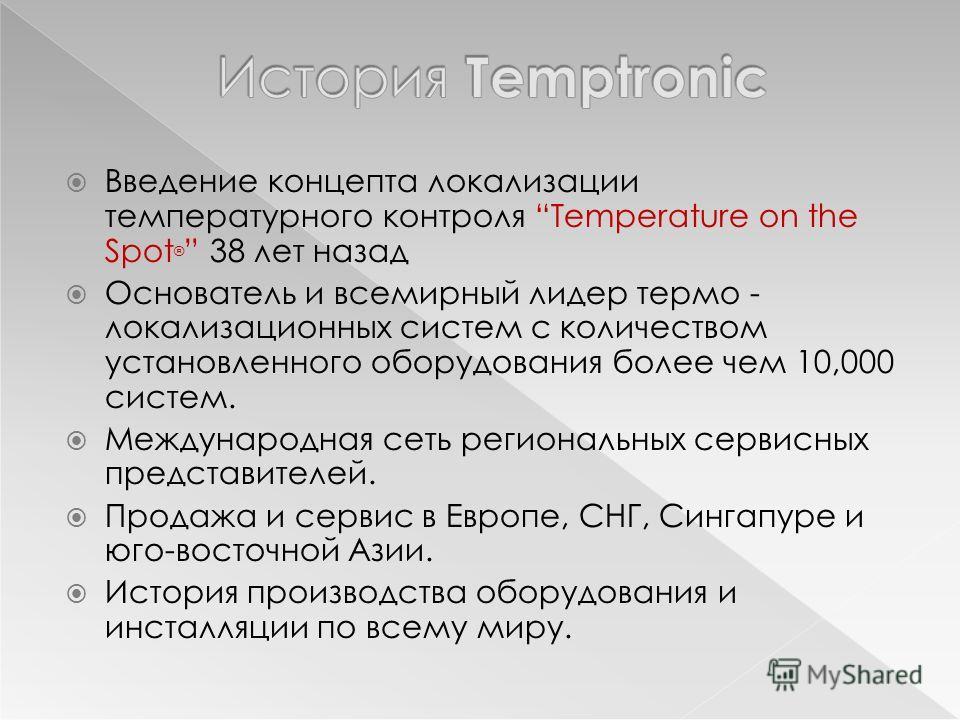 Введение концепта локализации температурного контроля Temperature on the Spot ® 38 лет назад Основатель и всемирный лидер термо - локализационных систем с количеством установленного оборудования более чем 10,000 систем. Международная сеть региональны