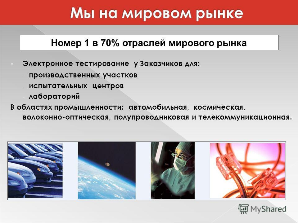 Электронное тестирование у Заказчиков для: - производственных участков - испытательных центров - лабораторий В областях промышленности: автомобильная, космическая, волоконно-оптическая, полупроводниковая и телекоммуникационная. Номер 1 в 70% отраслей