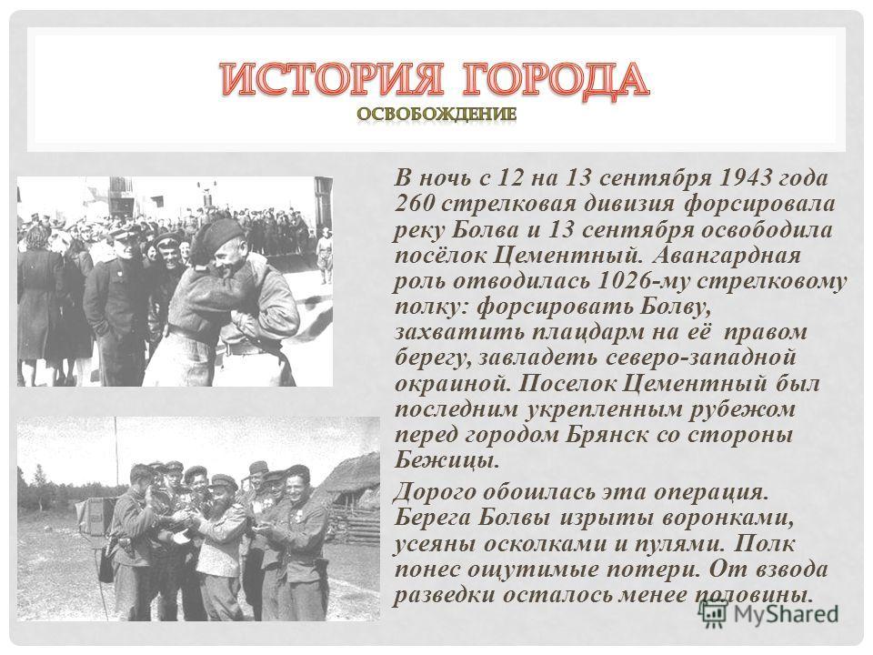 В ночь с 12 на 13 сентября 1943 года 260 стрелковая дивизия форсировала реку Болва и 13 сентября освободила посёлок Цементный. Авангардная роль отводилась 1026-му стрелковому полку: форсировать Болву, захватить плацдарм на её правом берегу, завладеть