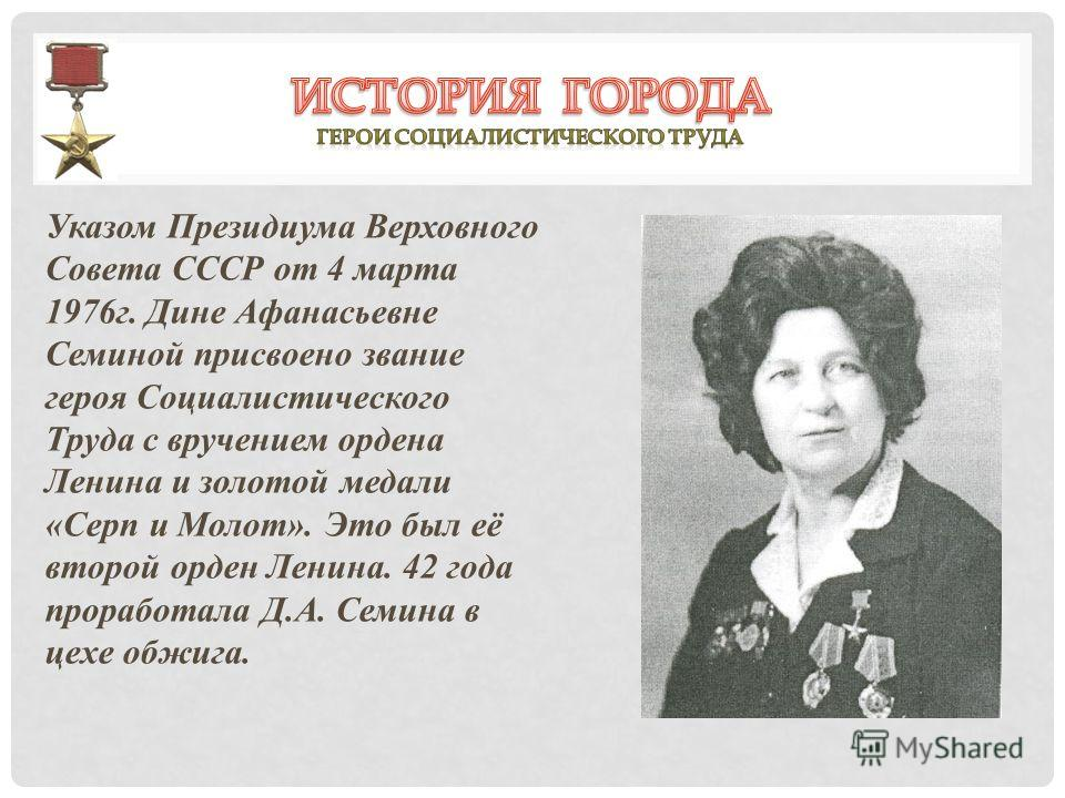 Указом Президиума Верховного Совета СССР от 4 марта 1976г. Дине Афанасьевне Семиной присвоено звание героя Социалистического Труда с вручением ордена Ленина и золотой медали «Серп и Молот». Это был её второй орден Ленина. 42 года проработала Д.А. Сем