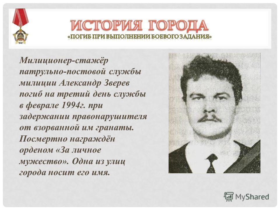Милиционер-стажёр патрульно-постовой службы милиции Александр Зверев погиб на третий день службы в феврале 1994г. при задержании правонарушителя от взорванной им гранаты. Посмертно награждён орденом «За личное мужество». Одна из улиц города носит его
