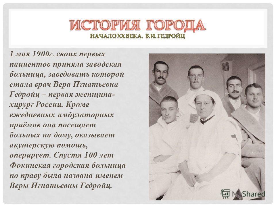 1 мая 1900г. своих первых пациентов приняла заводская больница, заведовать которой стала врач Вера Игнатьевна Гедройц – первая женщина- хирург России. Кроме ежедневных амбулаторных приёмов она посещает больных на дому, оказывает акушерскую помощь, оп